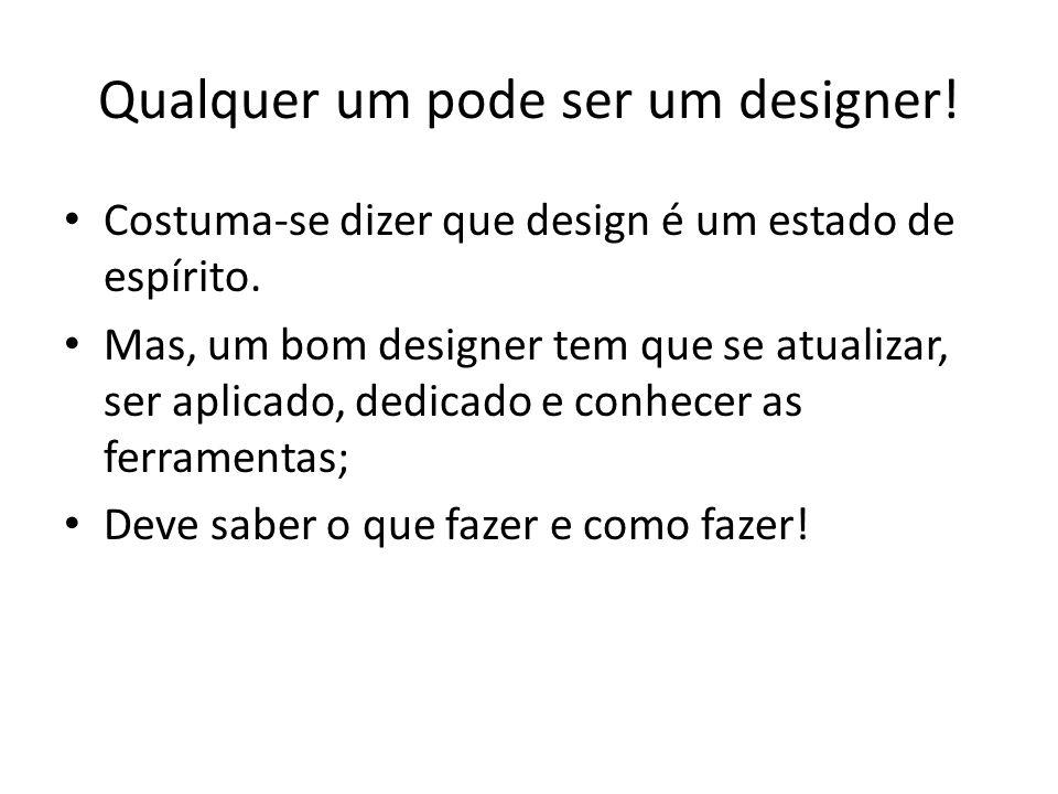 Qualquer um pode ser um designer! Costuma-se dizer que design é um estado de espírito. Mas, um bom designer tem que se atualizar, ser aplicado, dedica