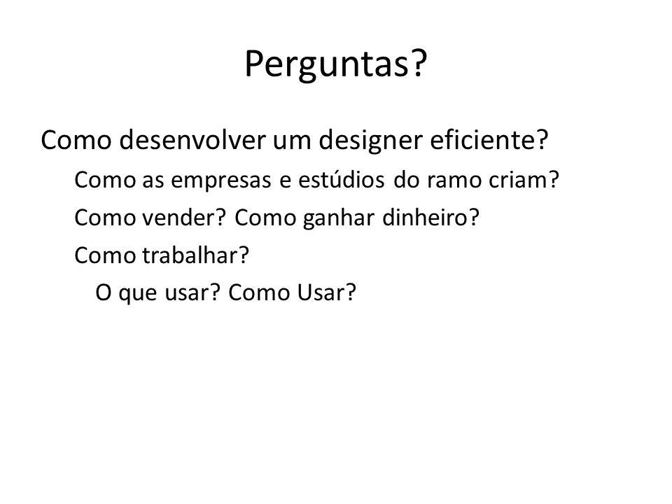 Perguntas? Como desenvolver um designer eficiente? Como as empresas e estúdios do ramo criam? Como vender? Como ganhar dinheiro? Como trabalhar? O que