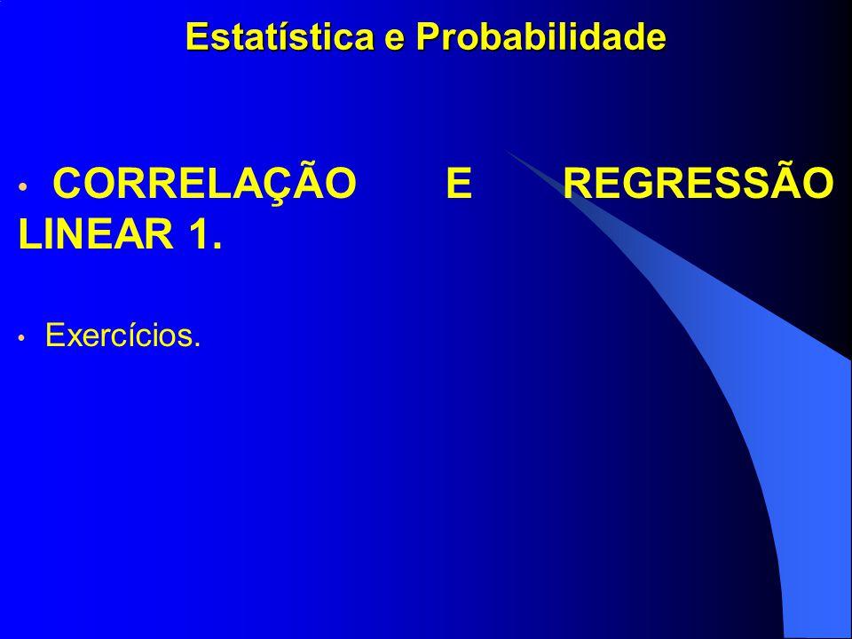 Estatística e Probabilidade CORRELAÇÃO E REGRESSÃO LINEAR 1. Exercícios.