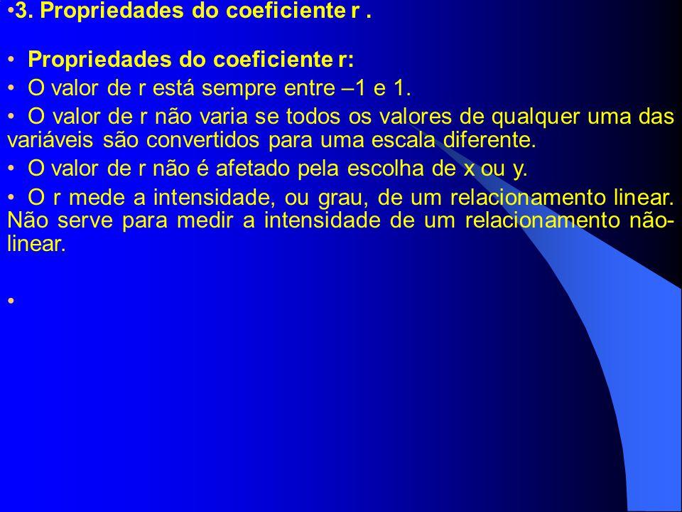 3. Propriedades do coeficiente r. Propriedades do coeficiente r: O valor de r está sempre entre –1 e 1. O valor de r não varia se todos os valores de