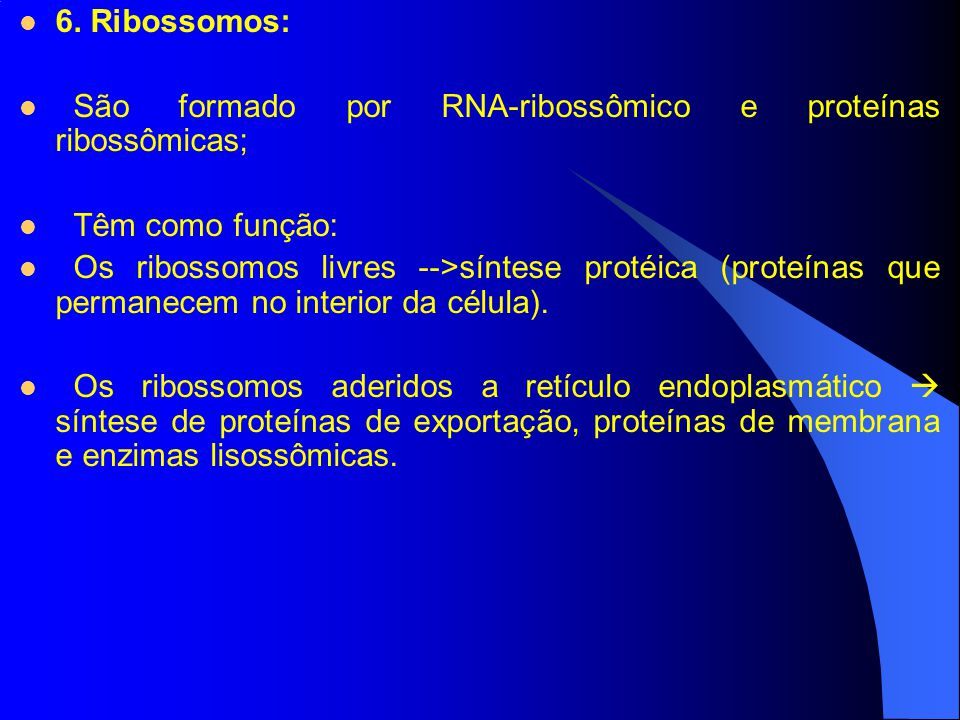 6. Ribossomos: São formado por RNA-ribossômico e proteínas ribossômicas; Têm como função: Os ribossomos livres -->síntese protéica (proteínas que perm