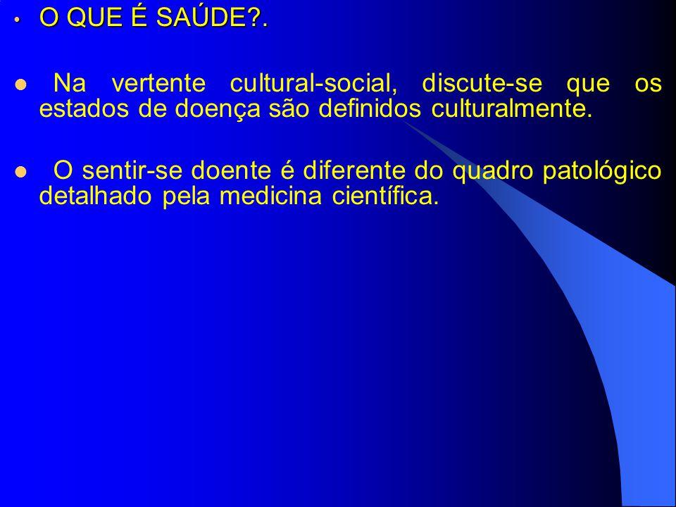 O QUE É SAÚDE?. O QUE É SAÚDE?. Na vertente cultural-social, discute-se que os estados de doença são definidos culturalmente. O sentir-se doente é dif
