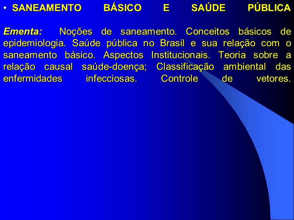 SANEAMENTO BÁSICO E SAÚDE PÚBLICA Ementa: Noções de saneamento. Conceitos básicos de epidemiologia. Saúde pública no Brasil e sua relação com o saneam