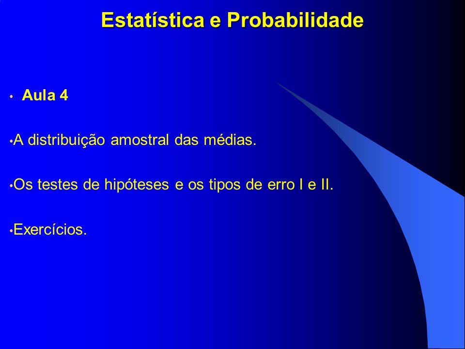 Estatística e Probabilidade Aula 4 A distribuição amostral das médias. Os testes de hipóteses e os tipos de erro I e II. Exercícios.