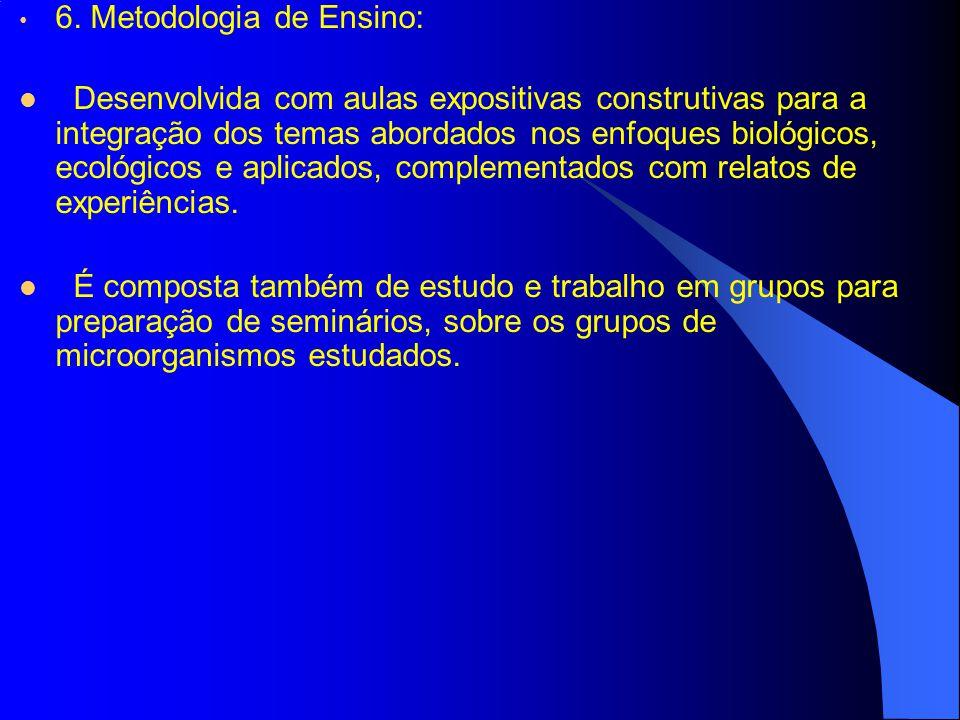 6. Metodologia de Ensino: Desenvolvida com aulas expositivas construtivas para a integração dos temas abordados nos enfoques biológicos, ecológicos e