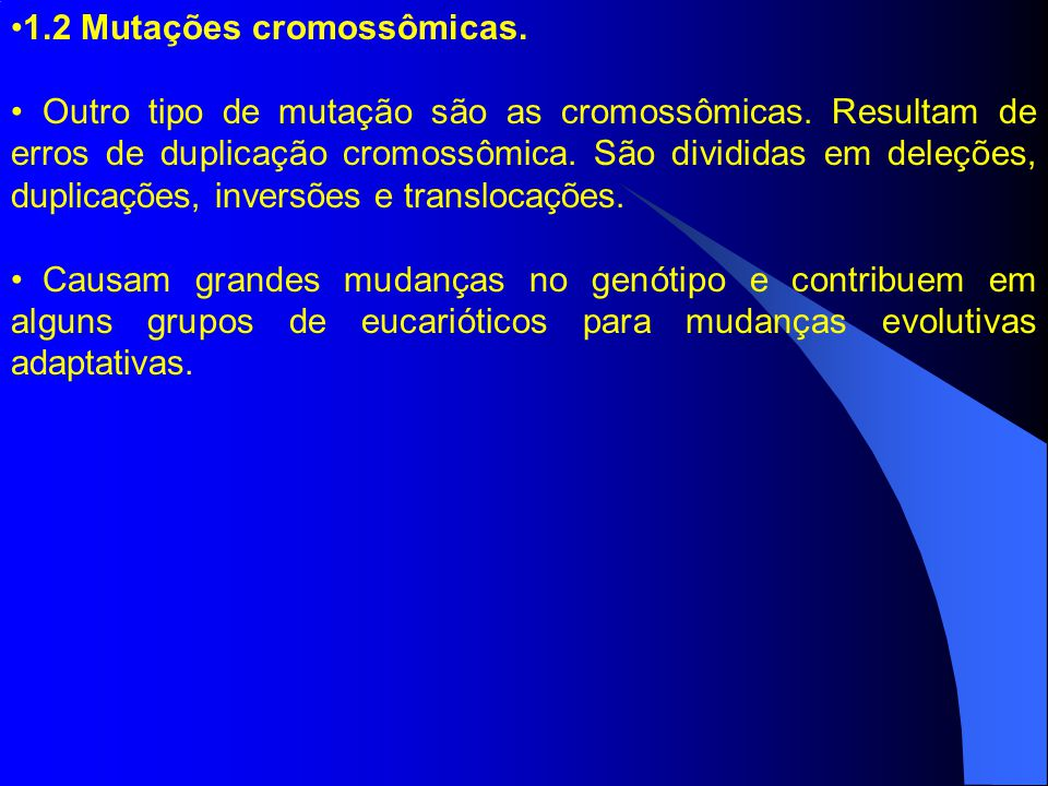 1.2 Mutações cromossômicas. Outro tipo de mutação são as cromossômicas. Resultam de erros de duplicação cromossômica. São divididas em deleções, dupli
