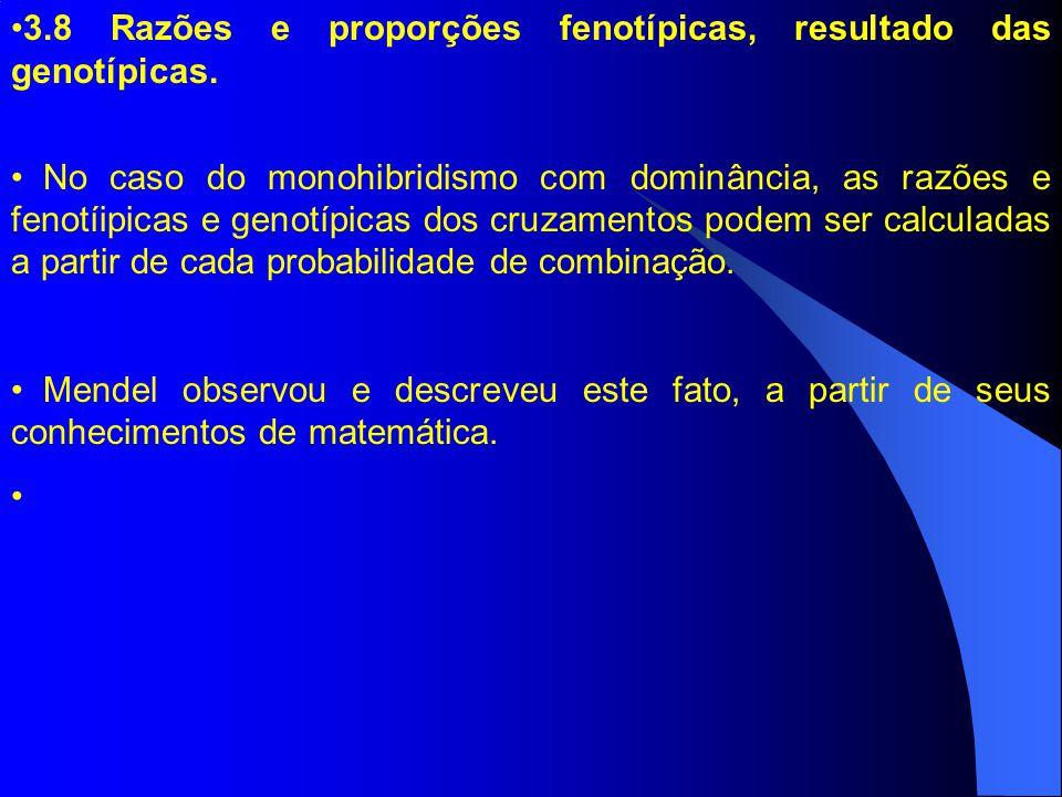 3.8 Razões e proporções fenotípicas, resultado das genotípicas. No caso do monohibridismo com dominância, as razões e fenotíipicas e genotípicas dos c