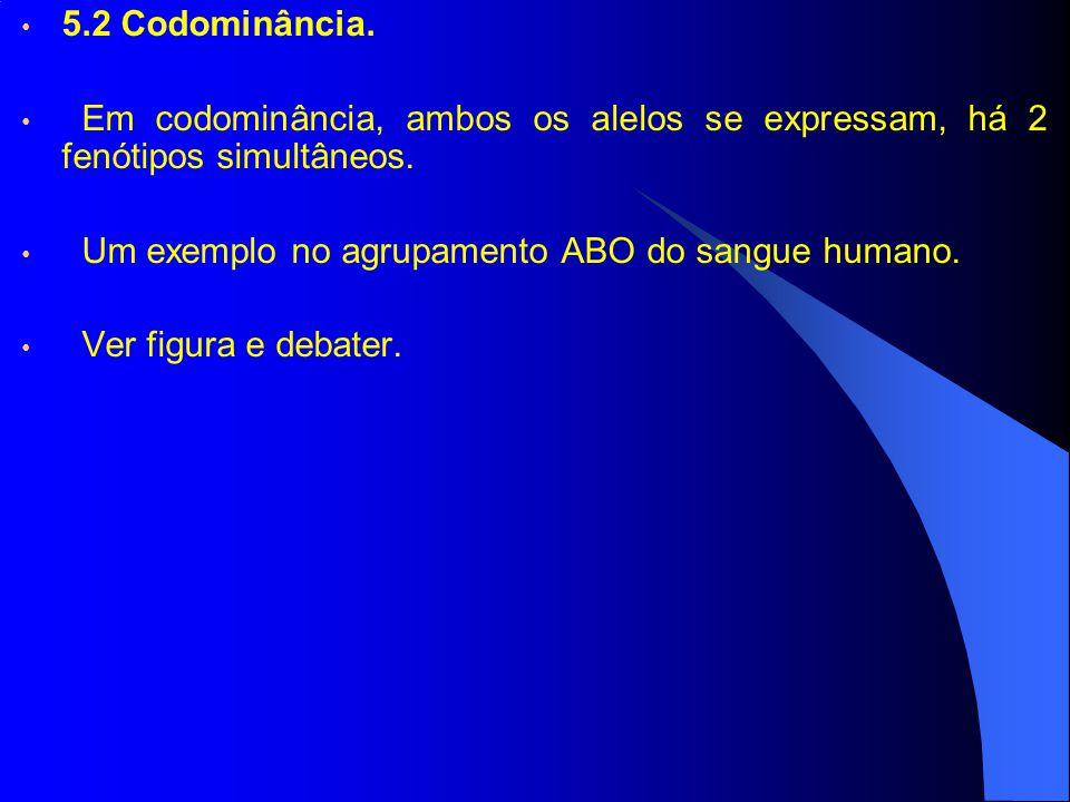 5.2 Codominância. Em codominância, ambos os alelos se expressam, há 2 fenótipos simultâneos. Um exemplo no agrupamento ABO do sangue humano. Ver figur