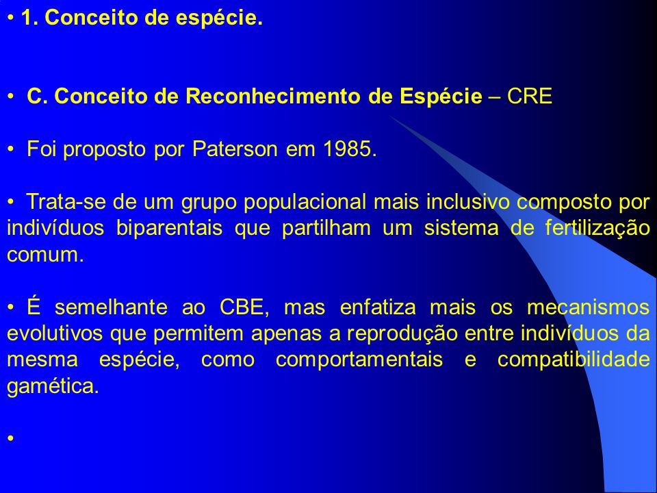 1. Conceito de espécie. C. Conceito de Reconhecimento de Espécie – CRE Foi proposto por Paterson em 1985. Trata-se de um grupo populacional mais inclu