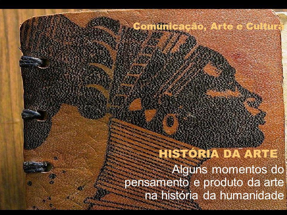 HISTÓRIA DA ARTE Alguns momentos do pensamento e produto da arte na história da humanidade Comunicação, Arte e Cultura