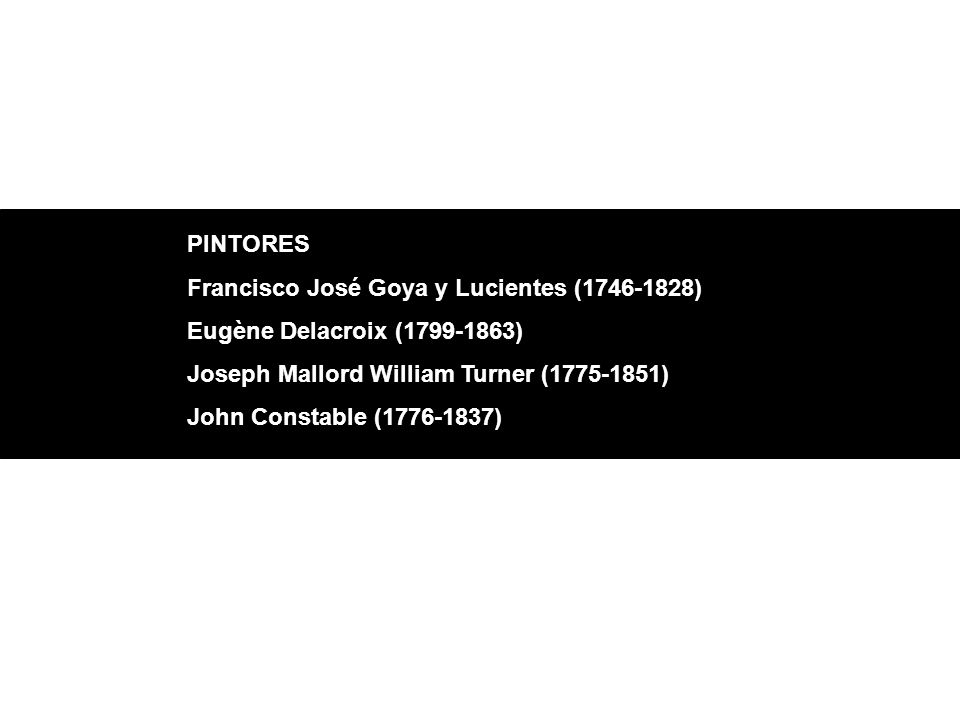PINTORES Francisco José Goya y Lucientes (1746-1828) Eugène Delacroix (1799-1863) Joseph Mallord William Turner (1775-1851) John Constable (1776-1837)