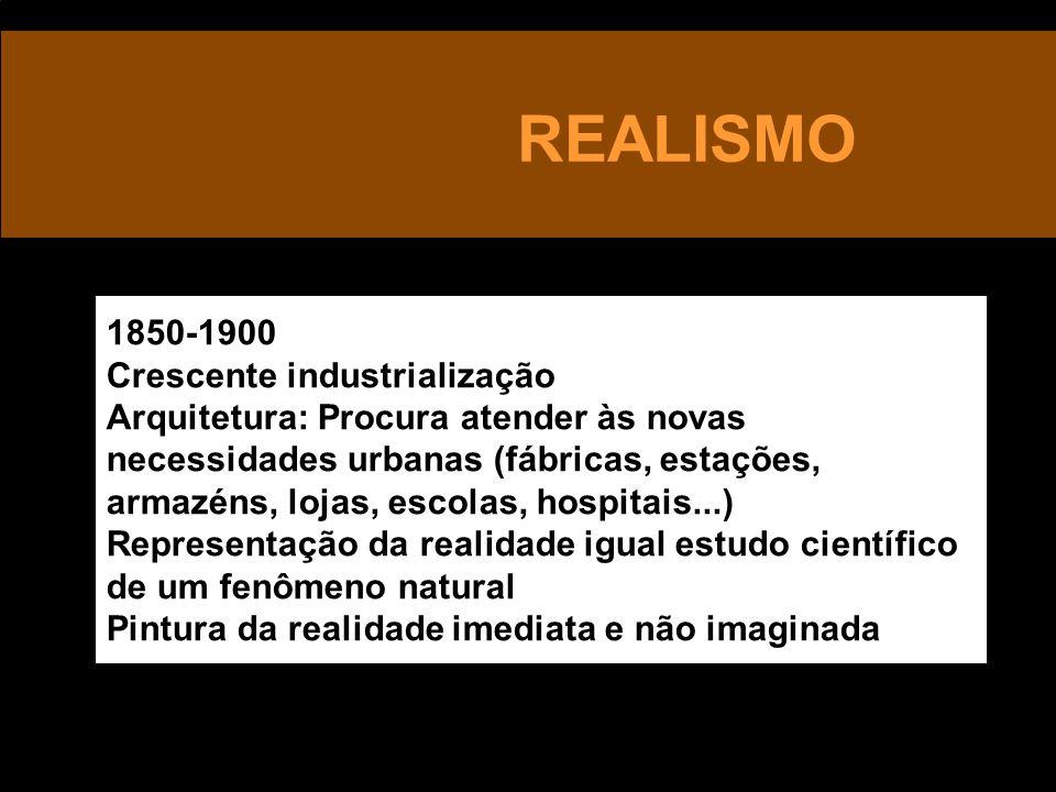 REALISMO 1850-1900 Crescente industrialização Arquitetura: Procura atender às novas necessidades urbanas (fábricas, estações, armazéns, lojas, escolas, hospitais...) Representação da realidade igual estudo científico de um fenômeno natural Pintura da realidade imediata e não imaginada