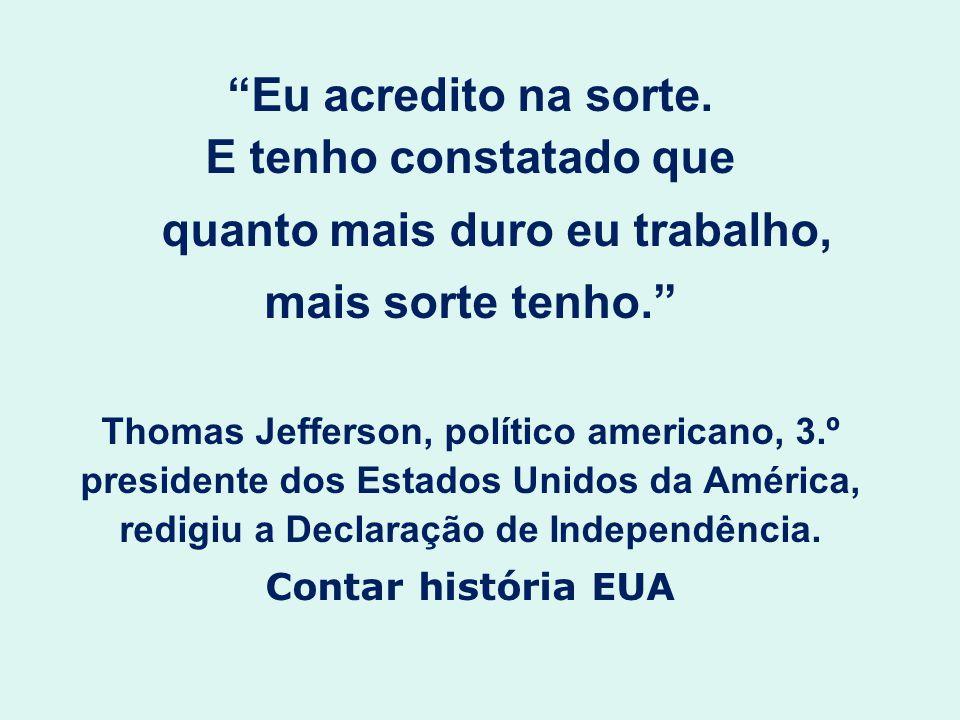 Eu acredito na sorte. E tenho constatado que quanto mais duro eu trabalho, mais sorte tenho. Thomas Jefferson, político americano, 3.º presidente dos
