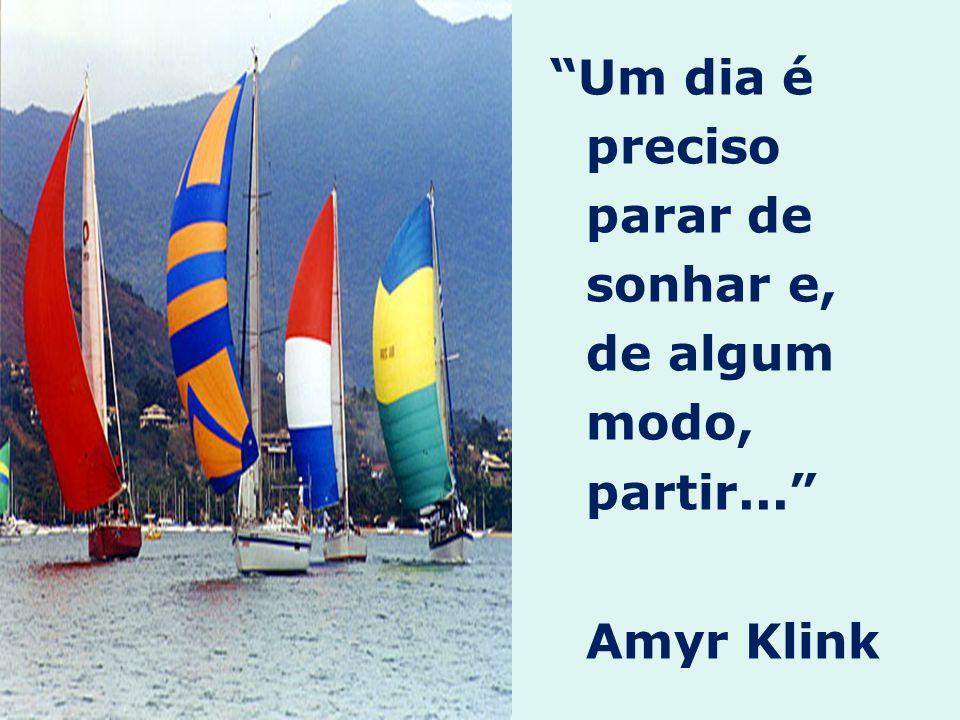 Um dia é preciso parar de sonhar e, de algum modo, partir... Amyr Klink