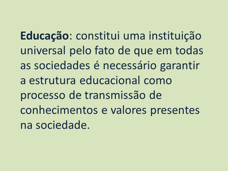Educação: constitui uma instituição universal pelo fato de que em todas as sociedades é necessário garantir a estrutura educacional como processo de t