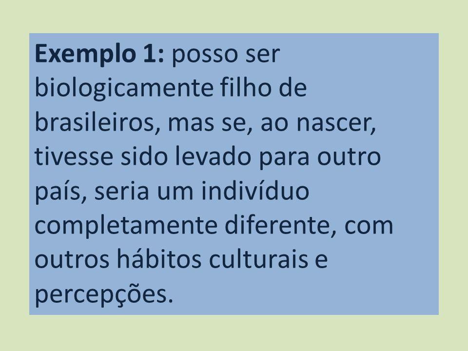 Exemplo 1: posso ser biologicamente filho de brasileiros, mas se, ao nascer, tivesse sido levado para outro país, seria um indivíduo completamente dif