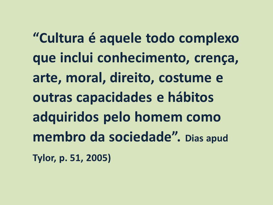 Cultura é aquele todo complexo que inclui conhecimento, crença, arte, moral, direito, costume e outras capacidades e hábitos adquiridos pelo homem com