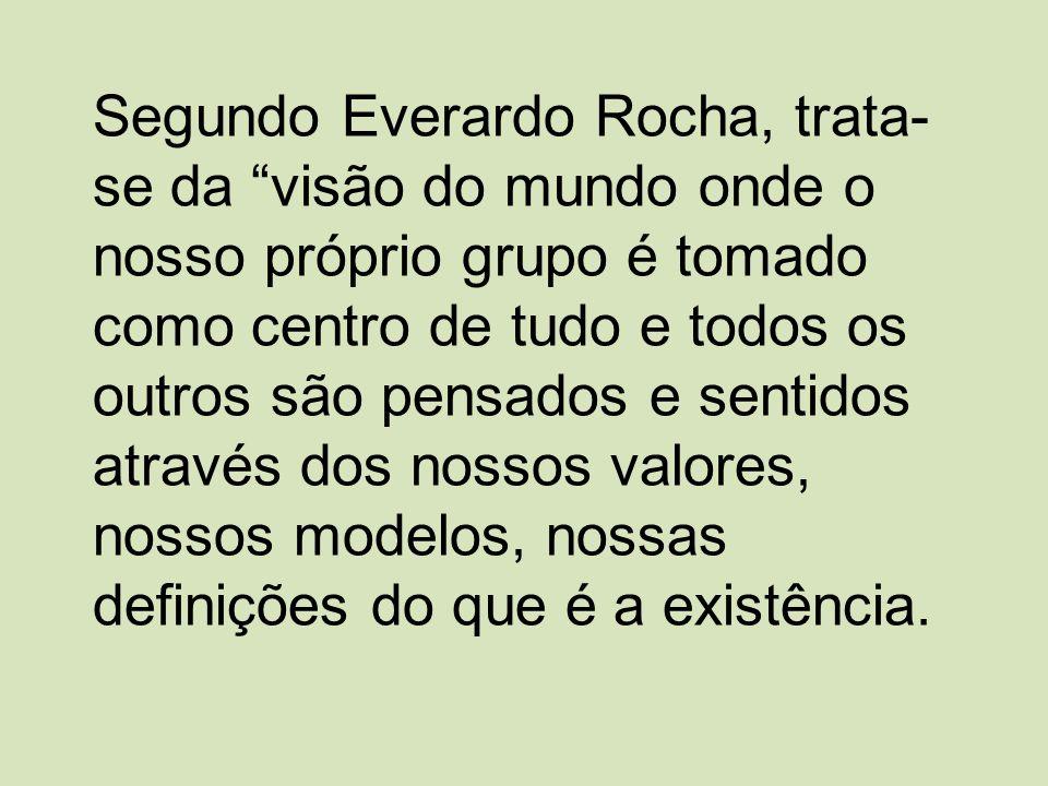 Segundo Everardo Rocha, trata- se da visão do mundo onde o nosso próprio grupo é tomado como centro de tudo e todos os outros são pensados e sentidos