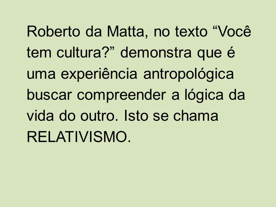 Roberto da Matta, no texto Você tem cultura? demonstra que é uma experiência antropológica buscar compreender a lógica da vida do outro. Isto se chama
