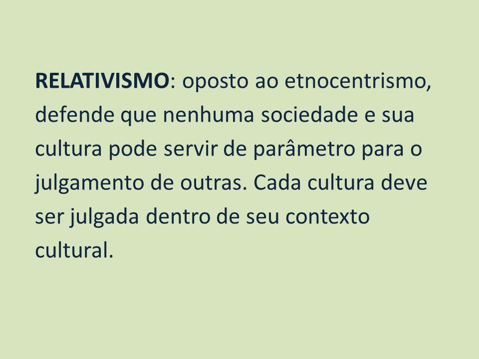 RELATIVISMO: oposto ao etnocentrismo, defende que nenhuma sociedade e sua cultura pode servir de parâmetro para o julgamento de outras. Cada cultura d