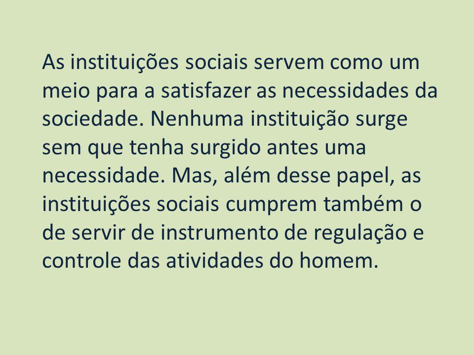As instituições sociais servem como um meio para a satisfazer as necessidades da sociedade. Nenhuma instituição surge sem que tenha surgido antes uma