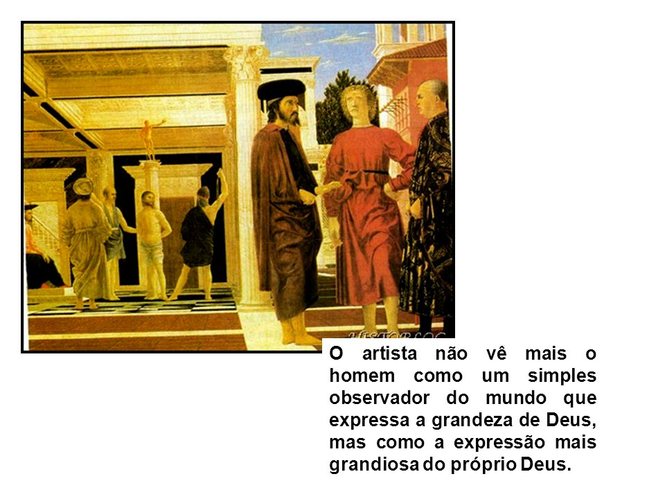 O artista não vê mais o homem como um simples observador do mundo que expressa a grandeza de Deus, mas como a expressão mais grandiosa do próprio Deus.