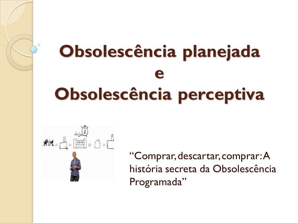 Obsolescência planejada e Obsolescência perceptiva Comprar, descartar, comprar: A história secreta da Obsolescência Programada
