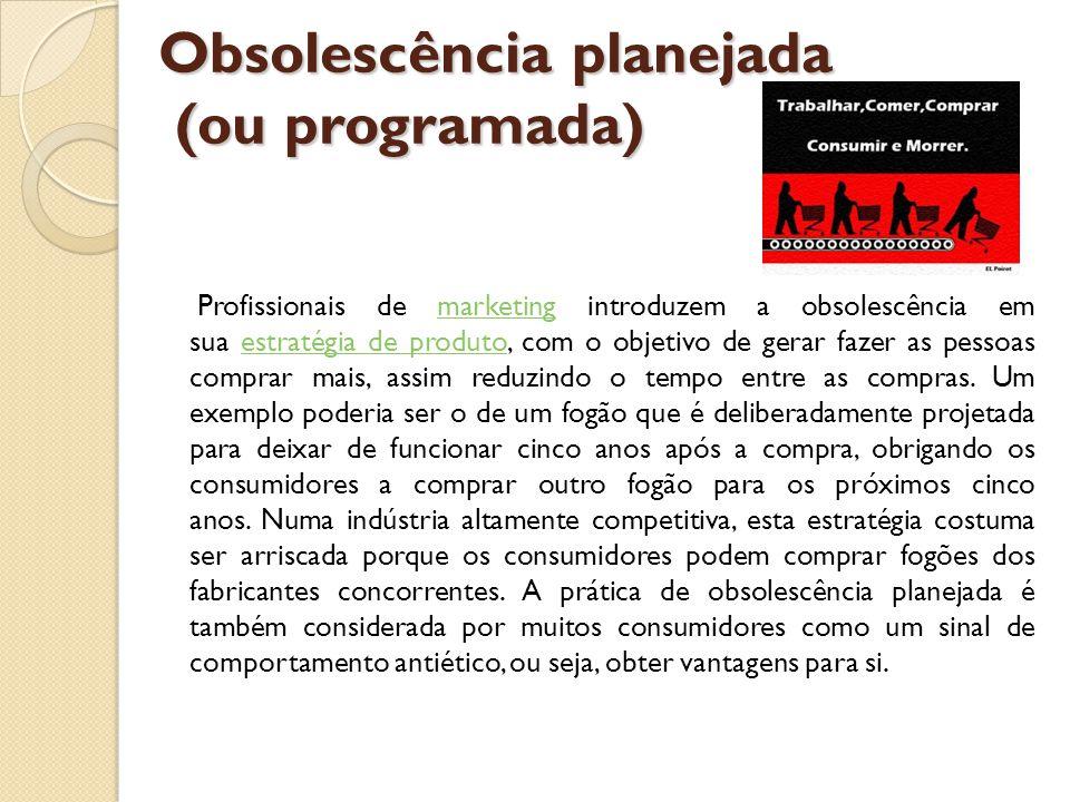 Obsolescência planejada (ou programada) Profissionais de marketing introduzem a obsolescência em sua estratégia de produto, com o objetivo de gerar fa