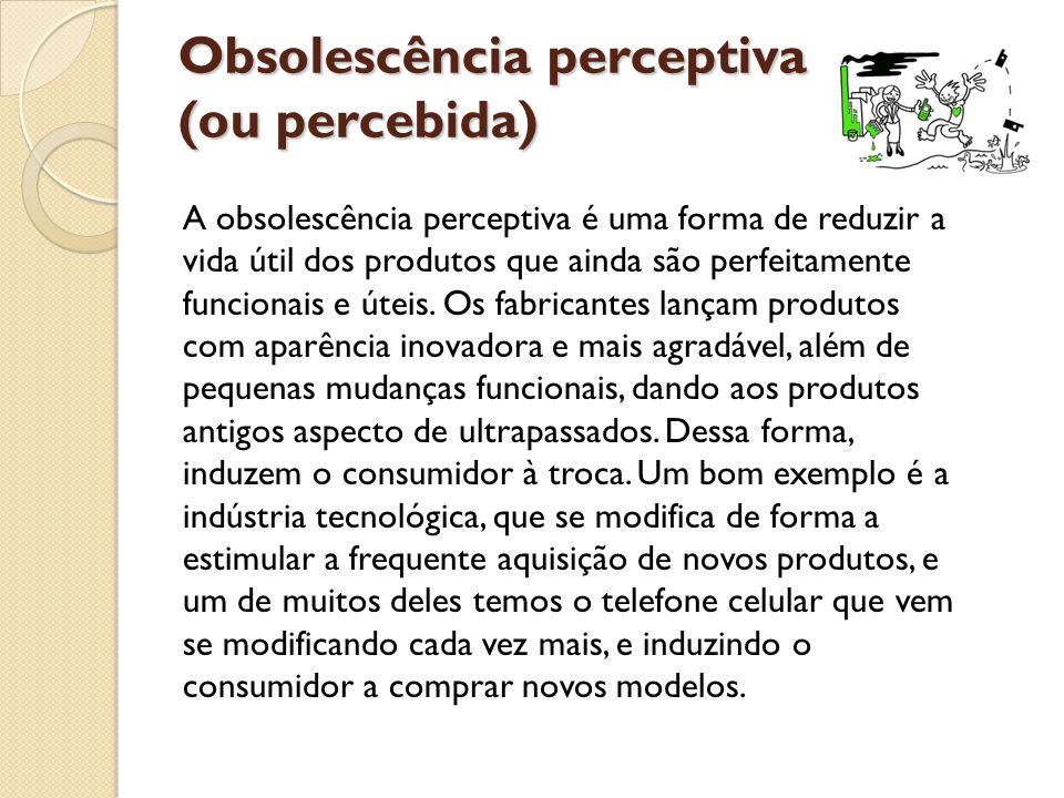 Obsolescência perceptiva (ou percebida) A obsolescência perceptiva é uma forma de reduzir a vida útil dos produtos que ainda são perfeitamente funcion