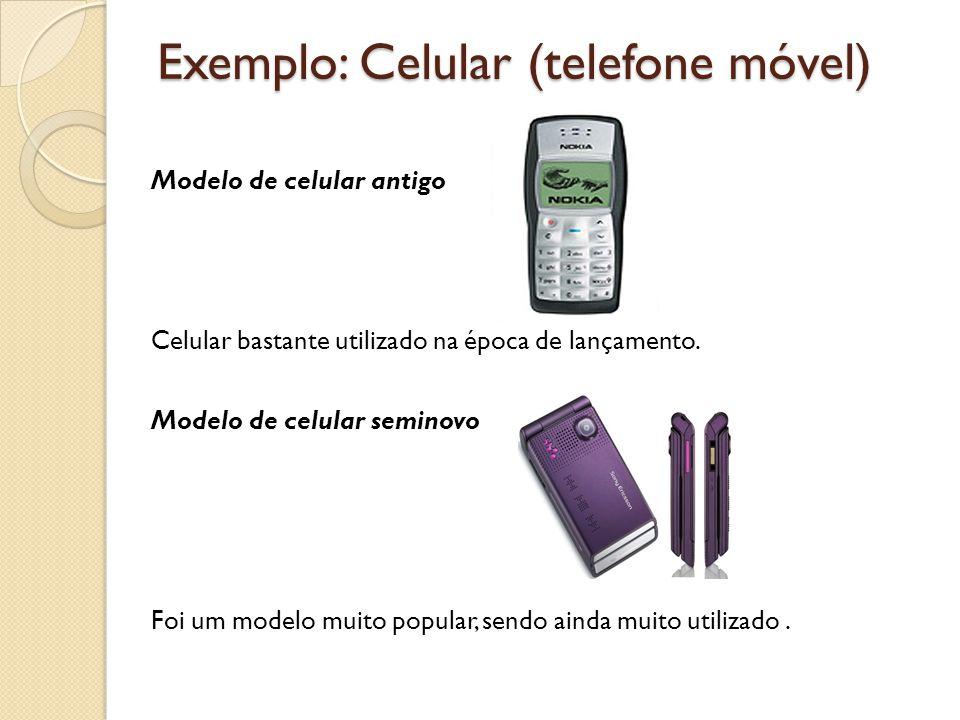Exemplo: Celular (telefone móvel) Modelo de celular antigo Celular bastante utilizado na época de lançamento. Modelo de celular seminovo Foi um modelo