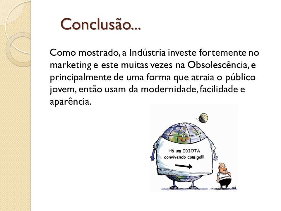 Conclusão... Conclusão... Como mostrado, a Indústria investe fortemente no marketing e este muitas vezes na Obsolescência, e principalmente de uma for