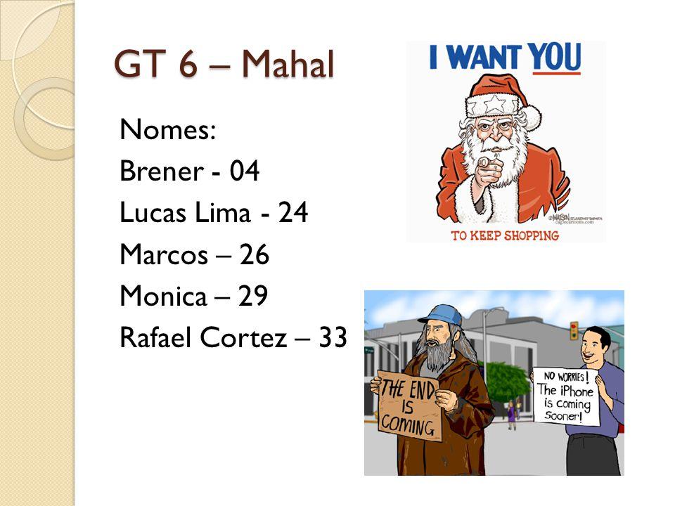 GT 6 – Mahal Nomes: Brener - 04 Lucas Lima - 24 Marcos – 26 Monica – 29 Rafael Cortez – 33