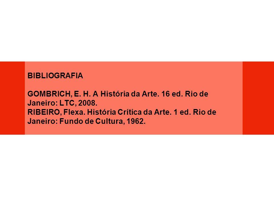 BIBLIOGRAFIA GOMBRICH, E. H. A História da Arte. 16 ed. Rio de Janeiro: LTC, 2008. RIBEIRO, Flexa. História Crítica da Arte. 1 ed. Rio de Janeiro: Fun