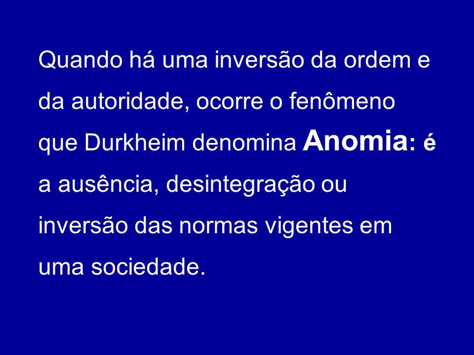 Quando há uma inversão da ordem e da autoridade, ocorre o fenômeno que Durkheim denomina Anomia : é a ausência, desintegração ou inversão das normas v