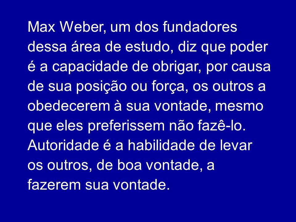 Max Weber, um dos fundadores dessa área de estudo, diz que poder é a capacidade de obrigar, por causa de sua posição ou força, os outros a obedecerem