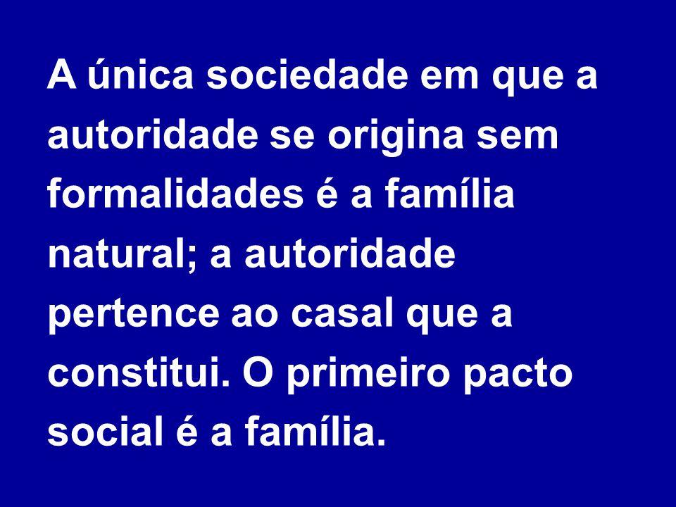 A única sociedade em que a autoridade se origina sem formalidades é a família natural; a autoridade pertence ao casal que a constitui. O primeiro pact