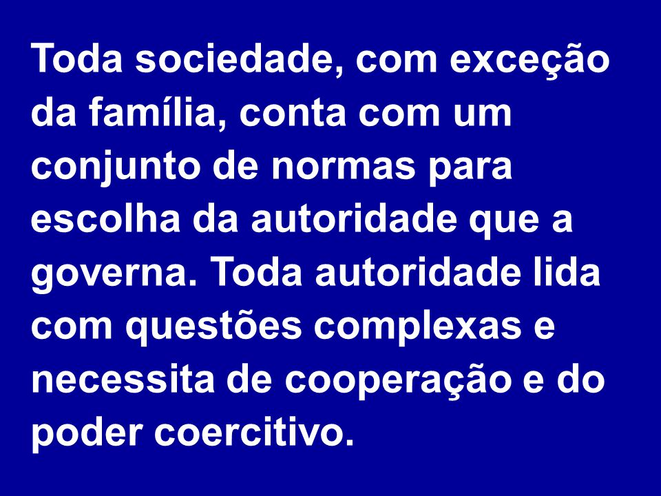 Toda sociedade, com exceção da família, conta com um conjunto de normas para escolha da autoridade que a governa. Toda autoridade lida com questões co