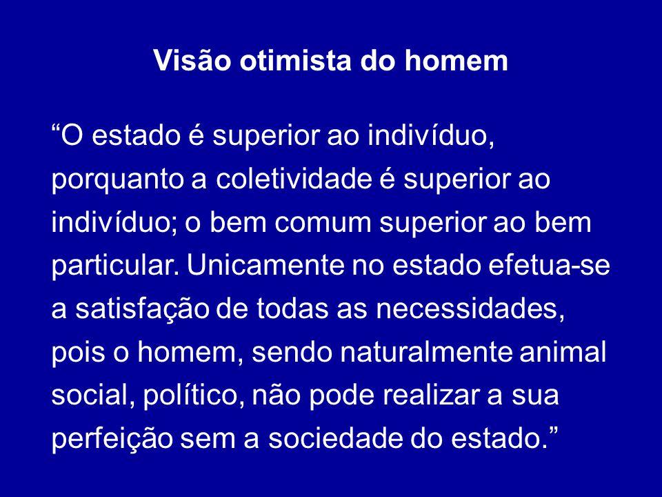 Visão otimista do homem O estado é superior ao indivíduo, porquanto a coletividade é superior ao indivíduo; o bem comum superior ao bem particular. Un