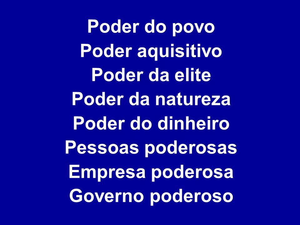 Poder do povo Poder aquisitivo Poder da elite Poder da natureza Poder do dinheiro Pessoas poderosas Empresa poderosa Governo poderoso