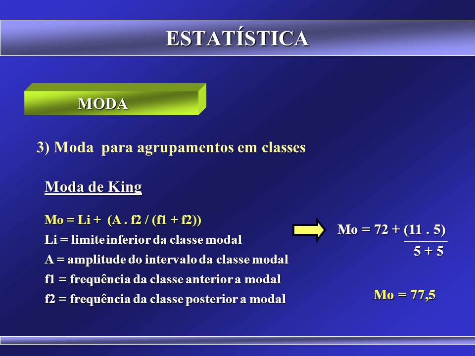 ESTATÍSTICA 3) Moda para agrupamentos em classes Classes f x fa 39 50 4 44,5 4 o 50 61 5 55,5 9 o 61 72 5 66,5 14 o 72 83 6 77,5 20 o 83 94 5 88,5 25