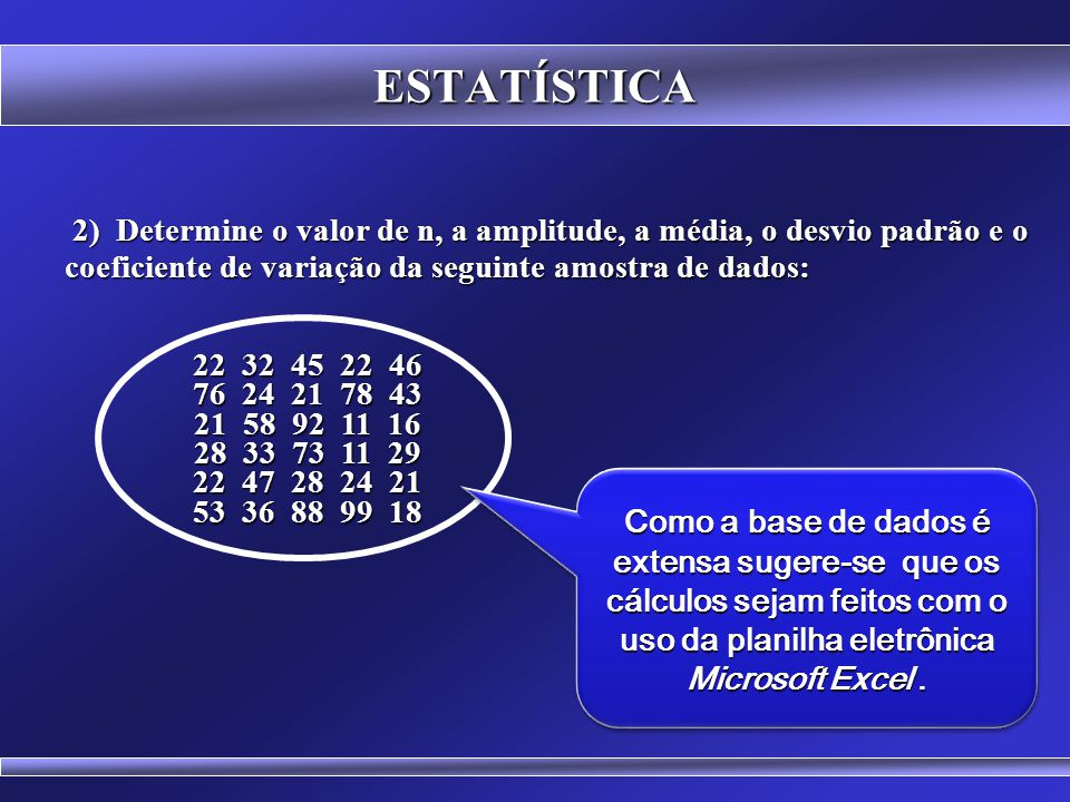 ESTATÍSTICA EXERCÍCIOS 1) Determine a média, a amplitude, a variância, o desvio padrão e o coeficiente de variação da seguinte amostra de dados: 1) De