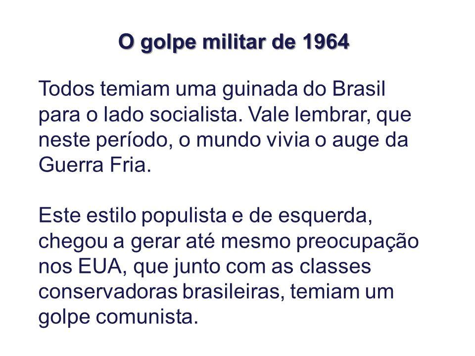 Todos temiam uma guinada do Brasil para o lado socialista. Vale lembrar, que neste período, o mundo vivia o auge da Guerra Fria. Este estilo populista