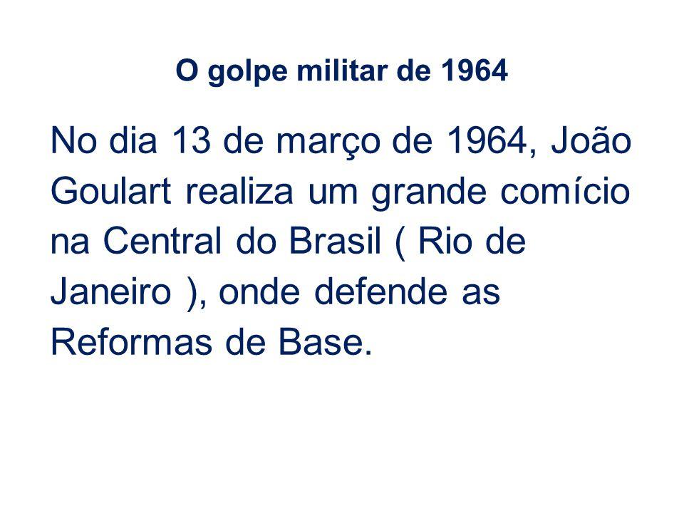 No dia 13 de março de 1964, João Goulart realiza um grande comício na Central do Brasil ( Rio de Janeiro ), onde defende as Reformas de Base. O golpe
