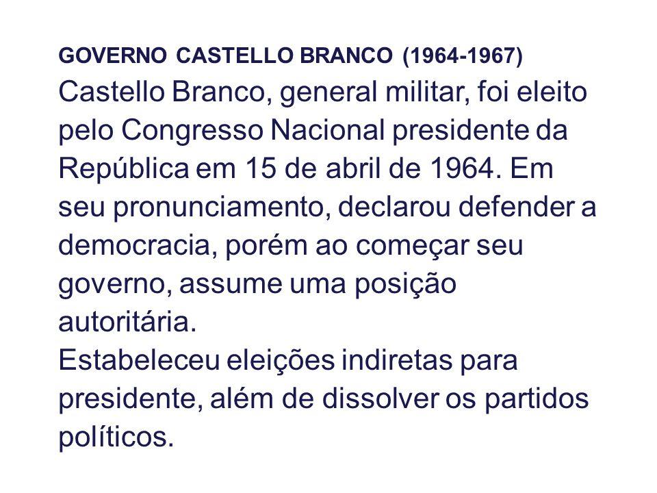 GOVERNO CASTELLO BRANCO (1964-1967) Castello Branco, general militar, foi eleito pelo Congresso Nacional presidente da República em 15 de abril de 1964.