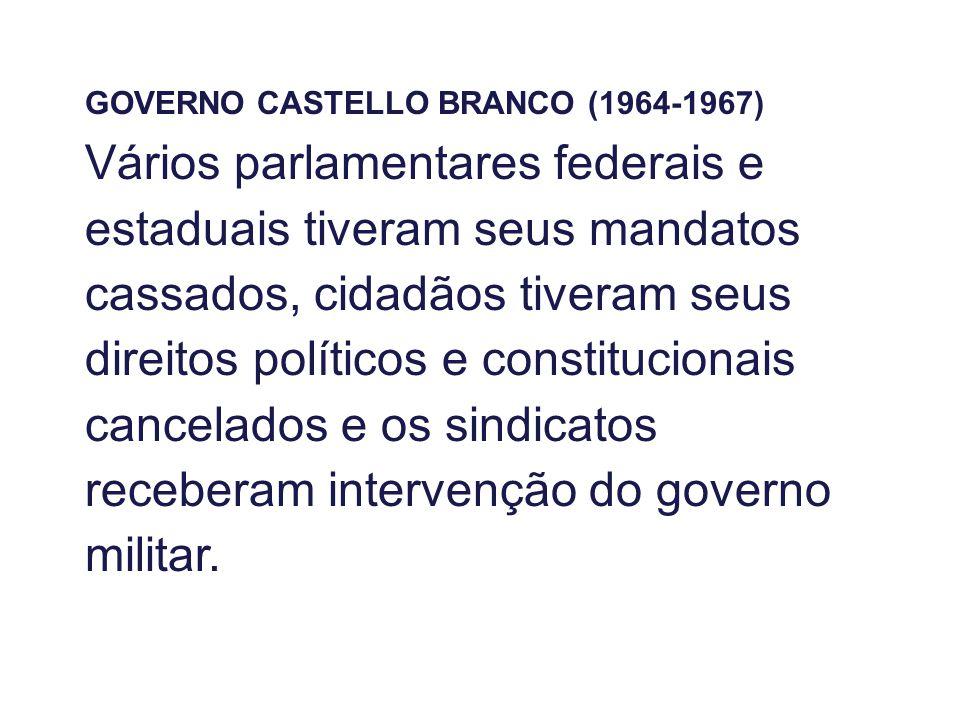 GOVERNO CASTELLO BRANCO (1964-1967) Vários parlamentares federais e estaduais tiveram seus mandatos cassados, cidadãos tiveram seus direitos políticos e constitucionais cancelados e os sindicatos receberam intervenção do governo militar.