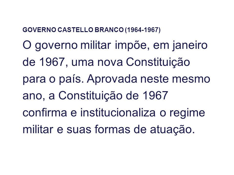 GOVERNO CASTELLO BRANCO (1964-1967) O governo militar impõe, em janeiro de 1967, uma nova Constituição para o país. Aprovada neste mesmo ano, a Consti