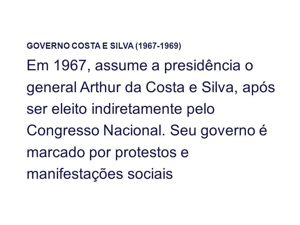 GOVERNO COSTA E SILVA (1967-1969) Em 1967, assume a presidência o general Arthur da Costa e Silva, após ser eleito indiretamente pelo Congresso Nacion