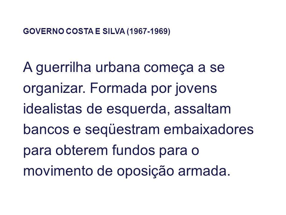 GOVERNO COSTA E SILVA (1967-1969) A guerrilha urbana começa a se organizar. Formada por jovens idealistas de esquerda, assaltam bancos e seqüestram em
