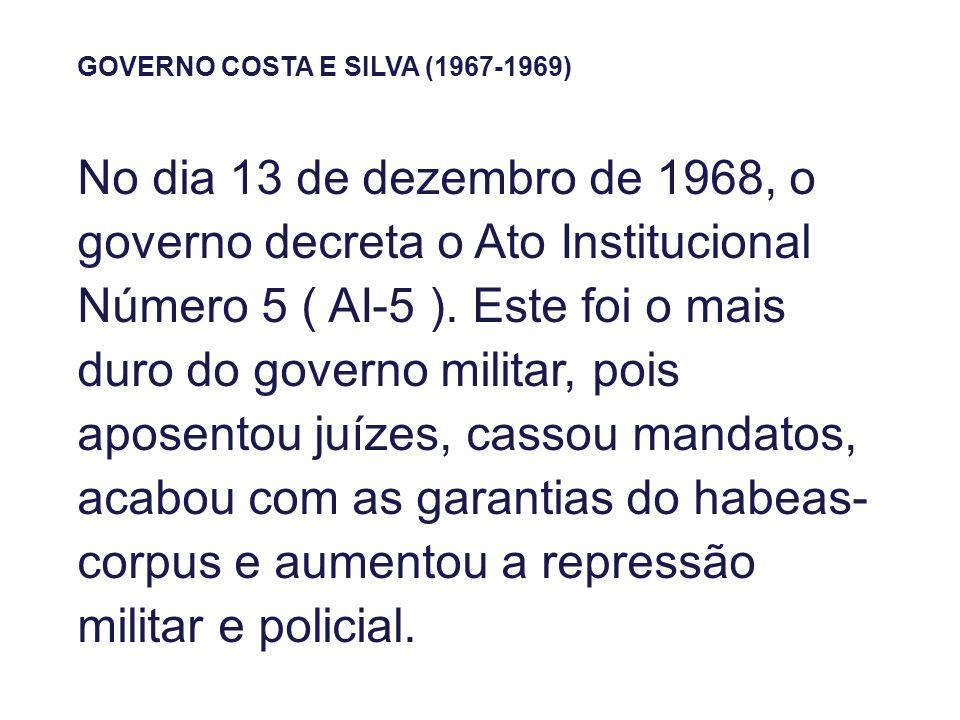GOVERNO COSTA E SILVA (1967-1969) No dia 13 de dezembro de 1968, o governo decreta o Ato Institucional Número 5 ( AI-5 ). Este foi o mais duro do gove