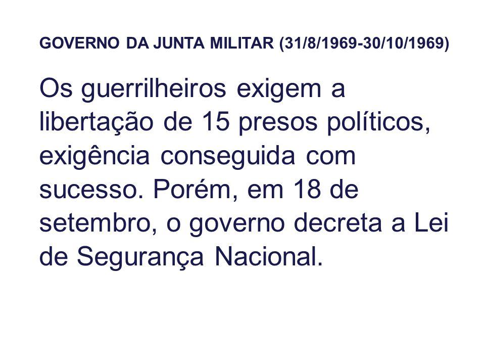 GOVERNO DA JUNTA MILITAR (31/8/1969-30/10/1969) Os guerrilheiros exigem a libertação de 15 presos políticos, exigência conseguida com sucesso. Porém,